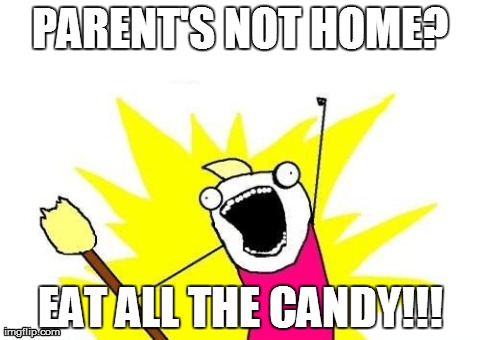 X All The Y Meme | PARENT'S NOT HOME? EAT ALL THE CANDY!!! | image tagged in memes,x all the y | made w/ Imgflip meme maker