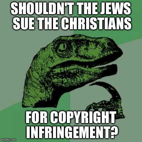 Philosoraptor Meme | SHOULDN'T THE JEWS SUE THE CHRISTIANS FOR COPYRIGHT INFRINGEMENT? | image tagged in memes,philosoraptor | made w/ Imgflip meme maker
