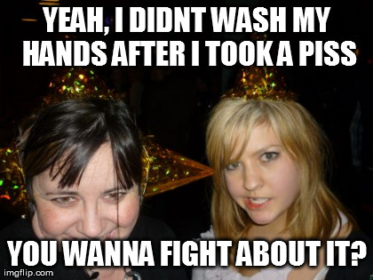 Too Drunk At Party Tina | YEAH, I DIDNT WASH MY HANDS AFTER I TOOK A PISS YOU WANNA FIGHT ABOUT IT? | image tagged in memes,too drunk at party tina | made w/ Imgflip meme maker