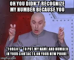 "Dr Evil Laser Meme | OH YOU DIDN'T RECOGNIZE MY NUMBER BECAUSE YOU ""FORGOT"" TO PUT MY NAME AND NUMBER IN YOUR CONTACTS ON YOUR NEW PHONE. 