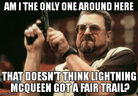 Am I The Only One Around Here Meme | AM I THE ONLY ONE AROUND HERE THAT DOESN'T THINK LIGHTNING MCQUEEN GOT A FAIR TRAIL? | image tagged in memes,am i the only one around here,AdviceAnimals | made w/ Imgflip meme maker