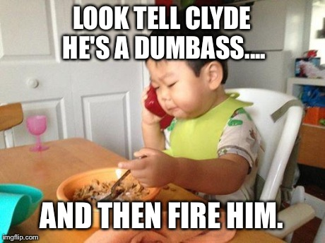 LOOK TELL CLYDE HE'S A DUMBASS.... AND THEN FIRE HIM. | image tagged in adult baby | made w/ Imgflip meme maker