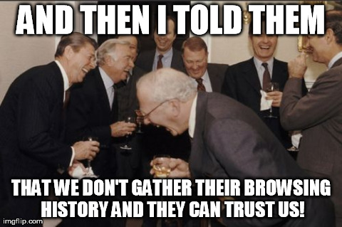 Laughing Men In Suits | AND THEN I TOLD THEM THAT WE DON'T GATHER THEIR BROWSING HISTORY AND THEY CAN TRUST US! | image tagged in memes,laughing men in suits,AdviceAnimals | made w/ Imgflip meme maker
