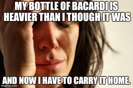 A friend said this to me yesterday at Walgreens. | MY BOTTLE OF BACARDI IS HEAVIER THAN I THOUGH IT WAS AND NOW I HAVE TO CARRY IT HOME. | image tagged in memes,first world problems | made w/ Imgflip meme maker
