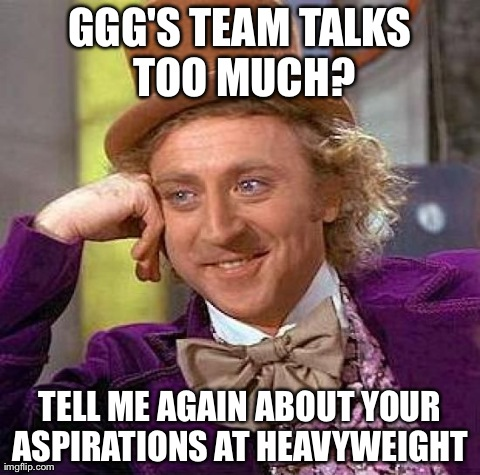 Creepy Condescending Wonka Meme | GGG'S TEAM TALKS TOO MUCH? TELL ME AGAIN ABOUT YOUR ASPIRATIONS AT HEAVYWEIGHT | image tagged in memes,creepy condescending wonka | made w/ Imgflip meme maker