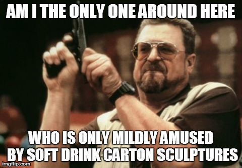 Am I The Only One Around Here Meme | AM I THE ONLY ONE AROUND HERE WHO IS ONLY MILDLY AMUSED BY SOFT DRINK CARTON SCULPTURES | image tagged in memes,am i the only one around here,AdviceAnimals | made w/ Imgflip meme maker