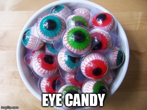 EYE CANDY | image tagged in eye candy | made w/ Imgflip meme maker