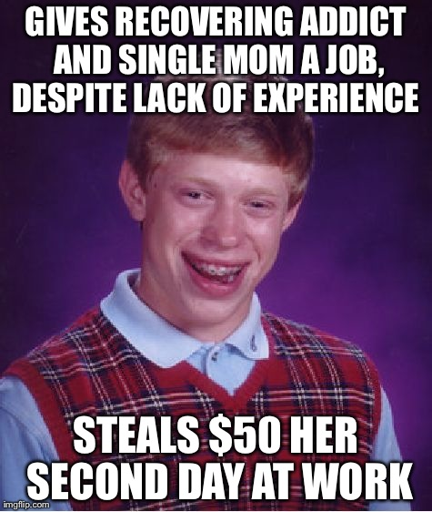 Bad Luck Brian Meme | GIVES RECOVERING ADDICT AND SINGLE MOM A JOB, DESPITE LACK OF EXPERIENCE  STEALS $50 HER SECOND DAY AT WORK | image tagged in memes,bad luck brian,AdviceAnimals | made w/ Imgflip meme maker