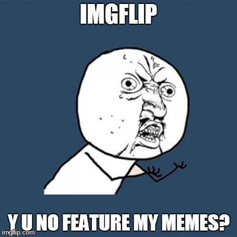 Feature my memes | IMGFLIP Y U NO FEATURE MY MEMES? | image tagged in memes,y u no,funny | made w/ Imgflip meme maker