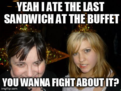 Too Drunk At Party Tina | YEAH I ATE THE LAST SANDWICH AT THE BUFFET YOU WANNA FIGHT ABOUT IT? | image tagged in memes,too drunk at party tina | made w/ Imgflip meme maker