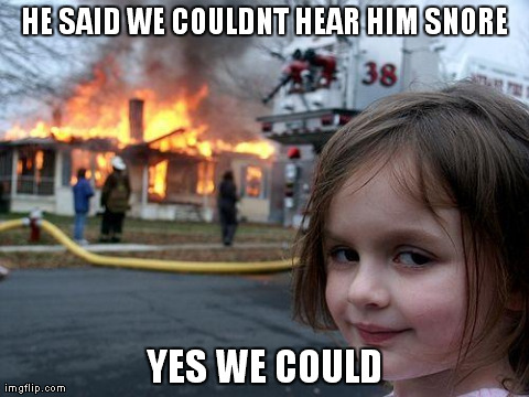 Disaster Girl Meme | HE SAID WE COULDNT HEAR HIM SNORE YES WE COULD | image tagged in memes,disaster girl | made w/ Imgflip meme maker