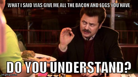The Zen of Ron Swanson | WHAT I SAID WAS GIVE ME ALL THE BACON AND EGGS YOU HAVE DO YOU UNDERSTAND? | image tagged in ron swanson | made w/ Imgflip meme maker
