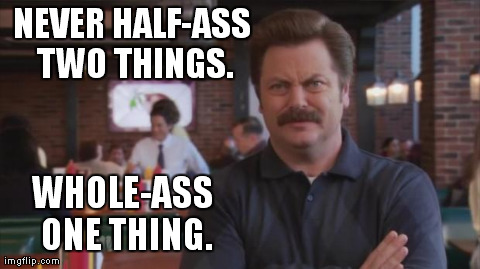 The Zen of Ron Swanson | NEVER HALF-ASS TWO THINGS. WHOLE-ASS ONE THING. | image tagged in ron swanson | made w/ Imgflip meme maker