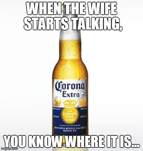 Corona | WHEN THE WIFE STARTS TALKING, YOU KNOW WHERE IT IS... | image tagged in memes,corona | made w/ Imgflip meme maker