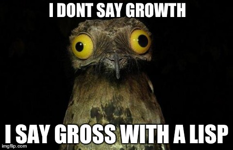 weird stuff i do pootoo | I DONT SAY GROWTH I SAY GROSS WITH A LISP | image tagged in weird stuff i do pootoo,AdviceAnimals | made w/ Imgflip meme maker