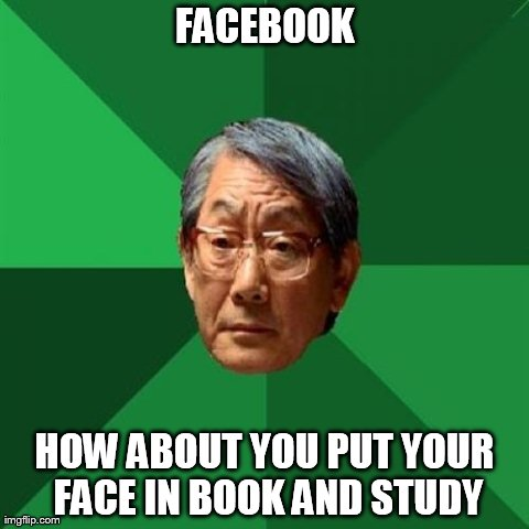High Expectations Asian Father | FACEBOOK HOW ABOUT YOU PUT YOUR FACE IN BOOK AND STUDY | image tagged in memes,high expectations asian father | made w/ Imgflip meme maker