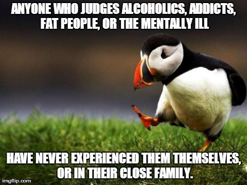 Unpopular Opinion Puffin Meme | ANYONE WHO JUDGES ALCOHOLICS, ADDICTS, FAT PEOPLE, OR THE MENTALLY ILL HAVE NEVER EXPERIENCED THEM THEMSELVES, OR IN THEIR CLOSE FAMILY. | image tagged in memes,unpopular opinion puffin,AdviceAnimals | made w/ Imgflip meme maker