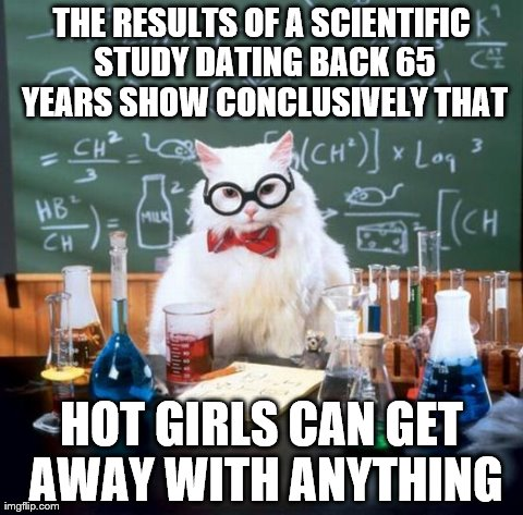 And don't they know it... | THE RESULTS OF A SCIENTIFIC STUDY DATING BACK 65 YEARS SHOW CONCLUSIVELY THAT HOT GIRLS CAN GET AWAY WITH ANYTHING | image tagged in memes,chemistry cat | made w/ Imgflip meme maker
