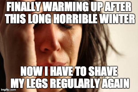First World Problems Meme | FINALLY WARMING UP AFTER THIS LONG HORRIBLE WINTER NOW I HAVE TO SHAVE MY LEGS REGULARLY AGAIN | image tagged in memes,first world problems,AdviceAnimals | made w/ Imgflip meme maker