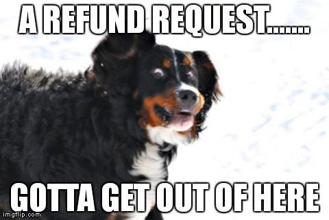 Crazy Dawg | A REFUND REQUEST....... GOTTA GET OUT OF HERE | image tagged in memes,crazy dawg | made w/ Imgflip meme maker