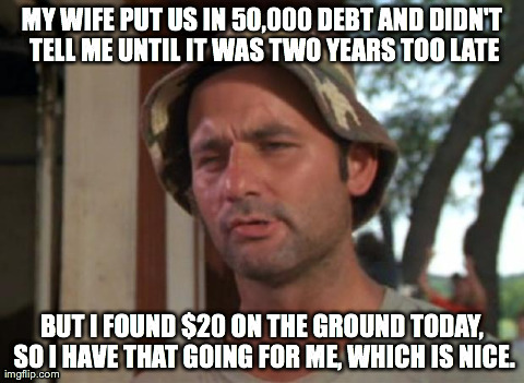 So I Got That Goin For Me Which Is Nice Meme | MY WIFE PUT US IN 50,000 DEBT AND DIDN'T TELL ME UNTIL IT WAS TWO YEARS TOO LATE BUT I FOUND $20 ON THE GROUND TODAY, SO I HAVE THAT GOING F | image tagged in memes,so i got that goin for me which is nice,AdviceAnimals | made w/ Imgflip meme maker