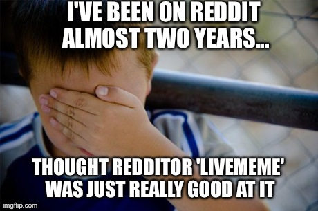 Confession Kid Meme | I'VE BEEN ON REDDIT ALMOST TWO YEARS... THOUGHT REDDITOR 'LIVEMEME' WAS JUST REALLY GOOD AT IT | image tagged in memes,confession kid | made w/ Imgflip meme maker