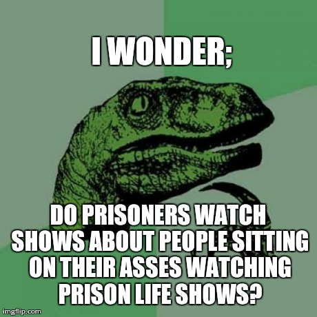 Philosoraptor on prison life shows.