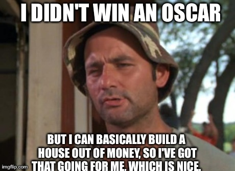 So I Got That Goin For Me Which Is Nice Meme | I DIDN'T WIN AN OSCAR BUT I CAN BASICALLY BUILD A HOUSE OUT OF MONEY, SO I'VE GOT THAT GOING FOR ME, WHICH IS NICE. | image tagged in memes,so i got that goin for me which is nice,AdviceAnimals | made w/ Imgflip meme maker