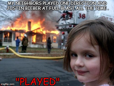 "Disaster Girl | MY NEIGHBORS PLAYED ONE DIRECTION AND JUSTIN BIEBER AT FULL BLAST ALL THE TIME . . . . ""PLAYED"" 