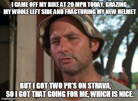 So I Got That Goin For Me Which Is Nice Meme | I CAME OFF MY BIKE AT 20 MPH TODAY, GRAZING MY WHOLE LEFT SIDE AND FRACTURING MY NEW HELMET BUT I GOT TWO PR'S ON STRAVA,      SO I GOT THAT | image tagged in memes,so i got that goin for me which is nice,bicycling | made w/ Imgflip meme maker