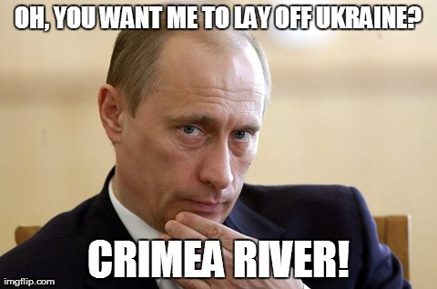 Putin you in your place | OH, YOU WANT ME TO LAY OFF UKRAINE? CRIMEA RIVER! | image tagged in vladimir putin,news,war | made w/ Imgflip meme maker