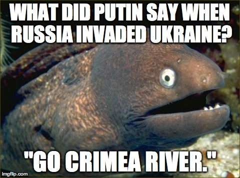"Bad Joke Eel Meme | WHAT DID PUTIN SAY WHEN RUSSIA INVADED UKRAINE? ""GO CRIMEA RIVER."" 