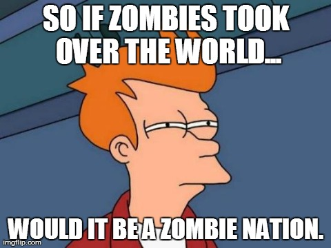 Futurama Fry Meme | SO IF ZOMBIES TOOK OVER THE WORLD... WOULD IT BE A ZOMBIE NATION. | image tagged in memes,futurama fry | made w/ Imgflip meme maker