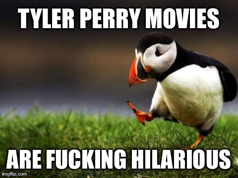 Unpopular Opinion Puffin Meme | TYLER PERRY MOVIES ARE F**KING HILARIOUS | image tagged in memes,unpopular opinion puffin,AdviceAnimals | made w/ Imgflip meme maker