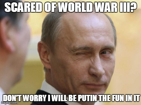 UNCLE PUTIN 3 | SCARED OF WORLD WAR III? DON'T WORRY I WILL BE PUTIN THE FUN IN IT | image tagged in uncle putin 3 | made w/ Imgflip meme maker