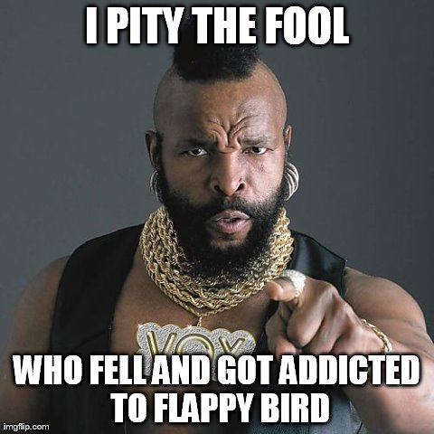 Mr T Pity The Fool Meme | I PITY THE FOOL WHO FELL AND GOT ADDICTED TO FLAPPY BIRD | image tagged in memes,mr t pity the fool | made w/ Imgflip meme maker