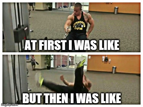 AT FIRST I WAS LIKE BUT THEN I WAS LIKE | image tagged in at first i was like,but then i was like,meme,funny,gym,bloopers | made w/ Imgflip meme maker