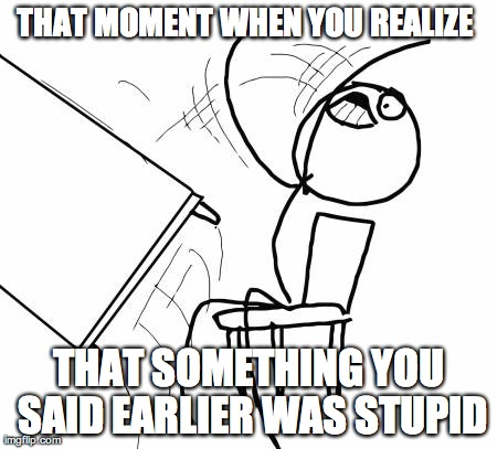 Table Flip Guy Meme | THAT MOMENT WHEN YOU REALIZE  THAT SOMETHING YOU SAID EARLIER WAS STUPID | image tagged in memes,table flip guy | made w/ Imgflip meme maker