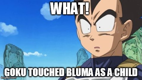 Surprized Vegeta Meme | WHAT!  GOKU TOUCHED BLUMA AS A CHILD | image tagged in memes,surprized vegeta | made w/ Imgflip meme maker