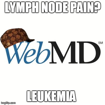 LYMPH NODE PAIN? LEUKEMIA | image tagged in scumbag webmd,scumbag,AdviceAnimals | made w/ Imgflip meme maker