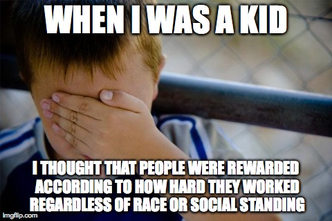 confession kid Meme | WHEN I WAS A KID I THOUGHT THAT PEOPLE WERE REWARDED ACCORDING TO HOW HARD THEY WORKED REGARDLESS OF RACE OR SOCIAL STANDING | image tagged in memes,confession kid,AdviceAnimals | made w/ Imgflip meme maker
