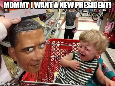 MOMMY I WANT A NEW PRESIDENT! | image tagged in funny,politics,barack obama | made w/ Imgflip meme maker