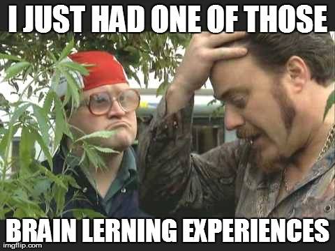I JUST HAD ONE OF THOSE BRAIN LERNING EXPERIENCES | made w/ Imgflip meme maker