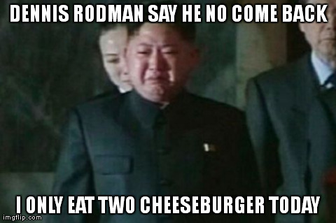 Kim Jong Un | DENNIS RODMAN SAY HE NO COME BACK I ONLY EAT TWO CHEESEBURGER TODAY | image tagged in memes,kim jong un sad,dennis rodman,dennis,rodman,cheeseburger | made w/ Imgflip meme maker