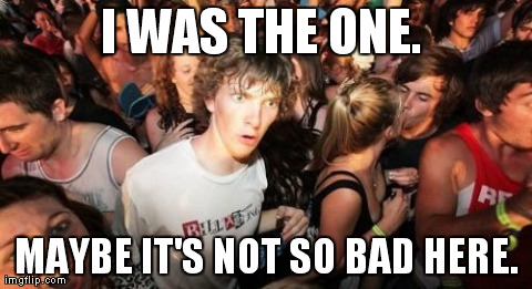Sudden Clarity Clarence Meme | I WAS THE ONE.  MAYBE IT'S NOT SO BAD HERE. | image tagged in memes,sudden clarity clarence,AdviceAnimals | made w/ Imgflip meme maker