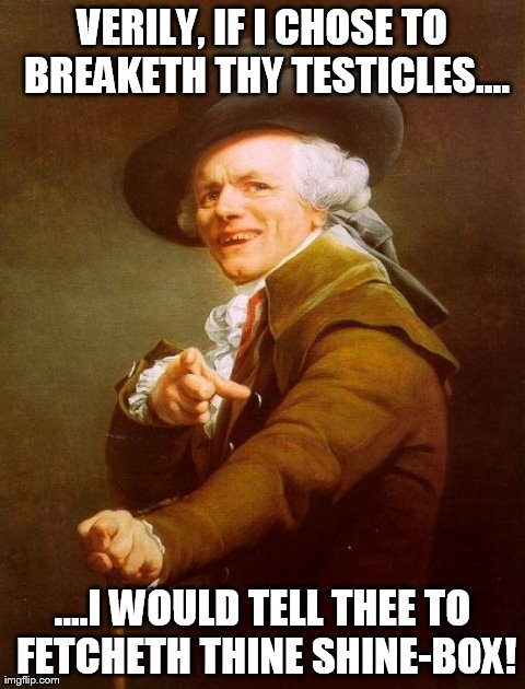 Joseph Ducreux Meme | VERILY, IF I CHOSE TO BREAKETH THY TESTICLES.... ....I WOULD TELL THEE TO FETCHETH THINE SHINE-BOX! | image tagged in memes,joseph ducreux | made w/ Imgflip meme maker