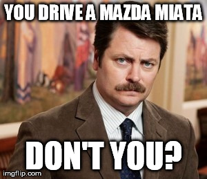 Ron Swanson | YOU DRIVE A MAZDA MIATA DON'T YOU? | image tagged in memes,ron swanson,AdviceAnimals | made w/ Imgflip meme maker