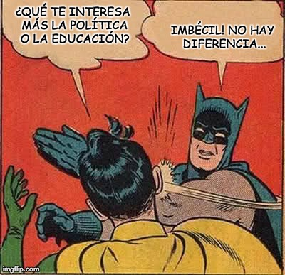 Batman Slapping Robin Meme | ¿QUÉ TE INTERESA MÁS LA POLÍTICA O LA EDUCACIÓN? IMBÉCIL! NO HAY DIFERENCIA... | image tagged in memes,batman slapping robin | made w/ Imgflip meme maker