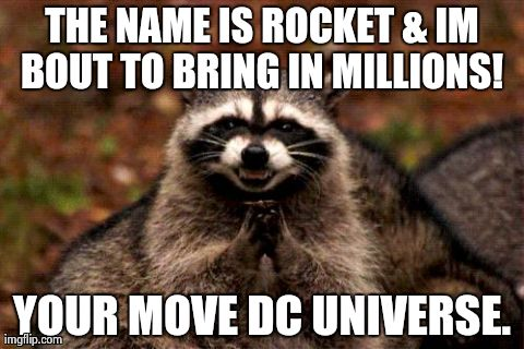 Guardians of the galaxy | THE NAME IS ROCKET & IM BOUT TO BRING IN MILLIONS!  YOUR MOVE DC UNIVERSE. | image tagged in memes,evil plotting raccoon,marvel,comics/cartoons | made w/ Imgflip meme maker