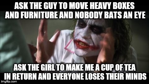 And everybody loses their minds Meme | ASK THE GUY TO MOVE HEAVY BOXES AND FURNITURE AND NOBODY BATS AN EYE ASK THE GIRL TO MAKE ME A CUP OF TEA IN RETURN AND EVERYONE LOSES THEIR | image tagged in memes,and everybody loses their minds,AdviceAnimals | made w/ Imgflip meme maker